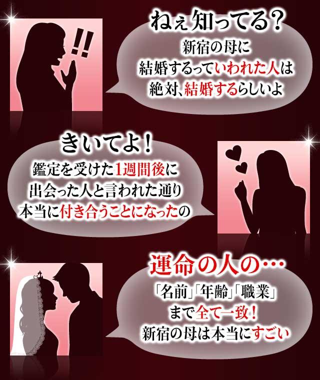 「ねぇ知ってる?新宿の母に結婚するっていわれた人は絶対、結婚するらしいよ」「きいてよ!鑑定を受けた1週間後に出会った人と言われた通り本当に付き合うことになったの」「運命の人の…「名前」「年齢」「職業」まで全て一致!新宿の母は本当にすごい」