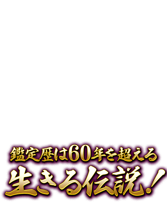 鑑定歴は60年を超える生きる伝説!